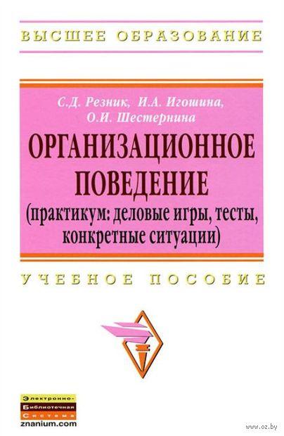 Организационное поведение (практикум: деловые игры, тесты, конкретные ситуации). Семен Резник, Ирина Игошина, Н. Шестернина