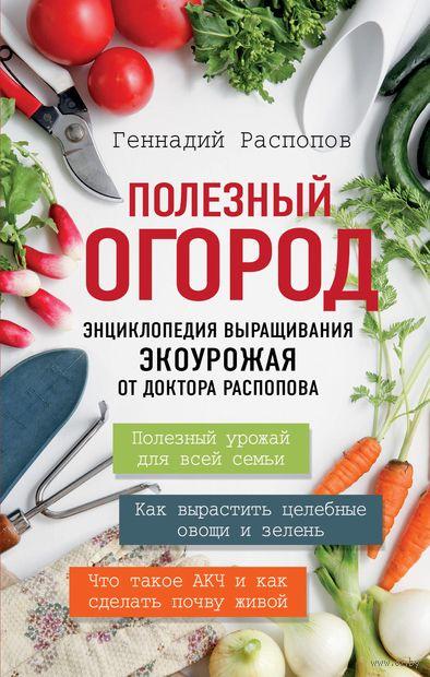 Полезный огород. Энциклопедия выращивания экоурожая от доктора Распопова — фото, картинка