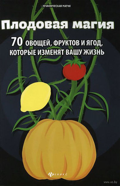Плодовая магия. 70 овощей, фруктов и ягод, которые изменят вашу жизнь. Денис Лобков