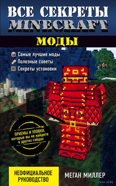 Все секреты Minecraft. Моды. Меган Миллер