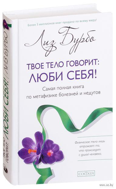 Твое тело говорит: люби себя! Самая полная книга по метафизике болезней и недугов — фото, картинка
