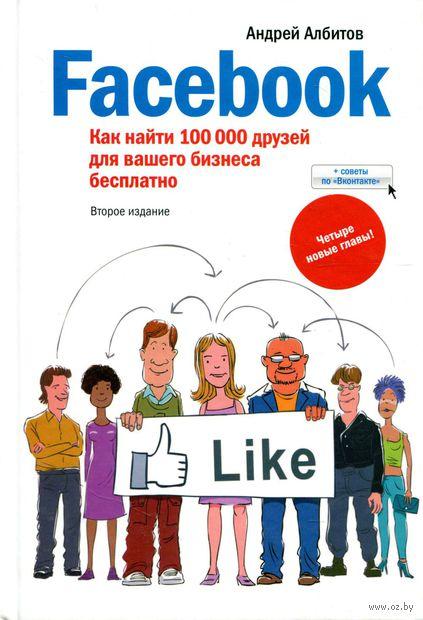 Facebook. Как найти 100 000 друзей для вашего бизнеса бесплатно. Андрей Албитов