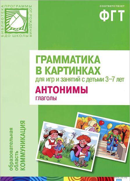 Грамматика в картинках для игр и занятий с детьми 3-7 лет. Антонимы. Глаголы. Наглядно-дидактическое пособие
