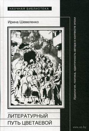 Литературный путь Цветаевой. Идеология, поэтика, идентичность автора в контексте эпохи. Ирина Шевеленко