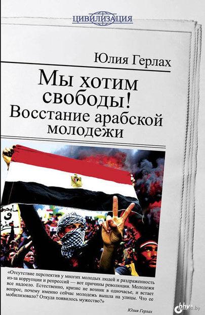 Мы хотим свободы! Восстание арабской молодежи. Юлия Герлах