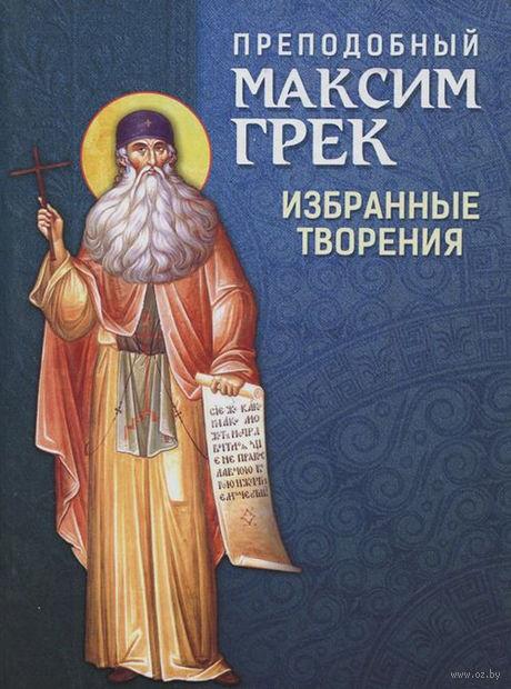 Преподобный Максим Грек. Избранные творения. Максим Грек