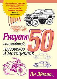 Рисуем 50 автомобилей, грузовиков и мотоциклов. Ли Эймис
