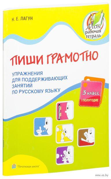 Пиши грамотно. 3 класс, 1 полугодие. Упражнения для поддерживающих занятий по русскому языку. Н. Лагун