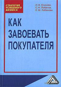 Как завоевать покупателя. Ирина Есикова, Сергей Лобанов, Елена Лобанова