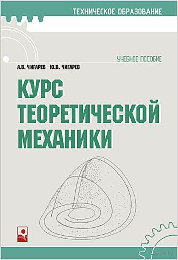 Курс теоретической механики. А. Чигарев, Ю. Чигарев