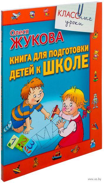 Книга для подготовки детей к школе. Олеся Жукова
