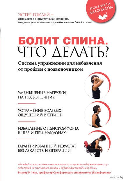 Болит спина. Что делать? Система упражнений для избавления от проблем с позвоночником. Эстер Гоклей