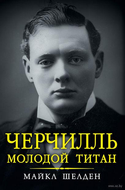 Черчилль. Молодой титан. Майкл Шелден
