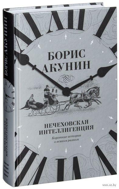 Нечеховская интеллигенция. Короткие истории о всяком разном. Борис Акунин