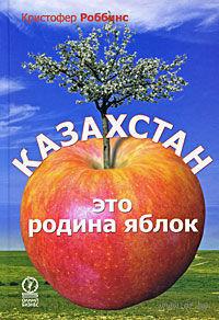 Казахстан - это родина яблок. Кристофер Роббинс