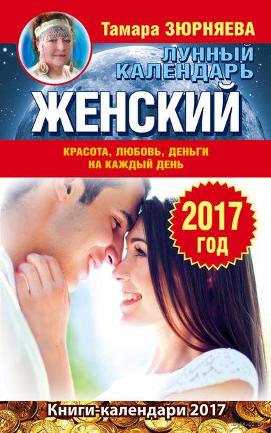 Женский лунный календарь на 2017 год. Красота, любовь, деньги на каждый день. Тамара Зюрняева