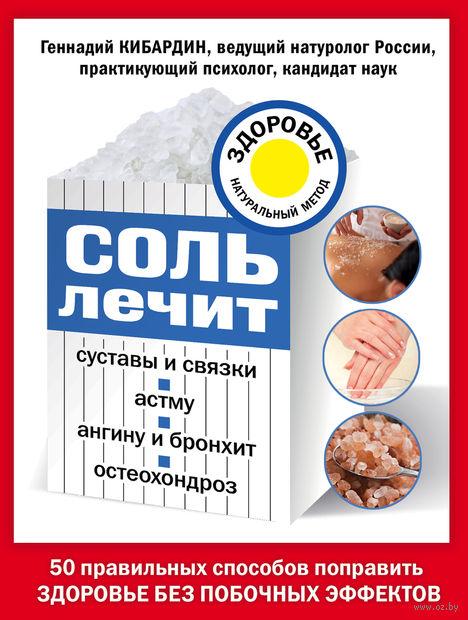 Соль лечит: остеохондроз, ангину и бронхит, астму, суставы и связки. Геннадий Кибардин