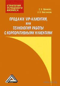 Продажи VIP-клиентам, или Технология работы с корпоративными клиентами. С. Ефимова, Аркадий Плотников
