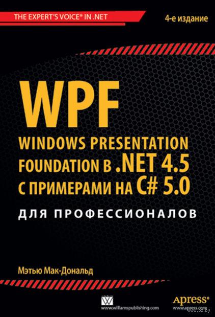 WPF: Windows Presentation Foundation в .NET 4.5 с примерами на C# 5.0 для профессионалов. Мэтью Мак-Дональд