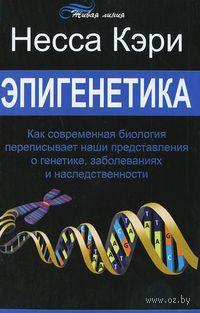 Эпигенетика. Как современная биология переписывает наши представления о генетике, заболеваниях и наследственности. Несса Кэри