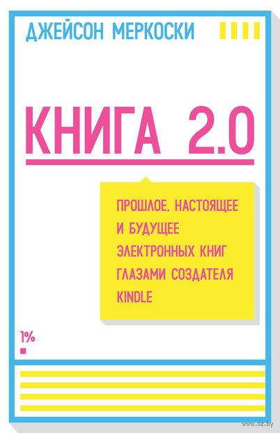 Книга 2.0. Прошлое, настоящее и будущее электронных книг глазами создателя Kindle. Джейсон Меркоски