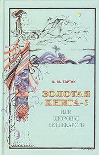 Золотая книга-5, или Здоровье без лекарств. Алла Тартак