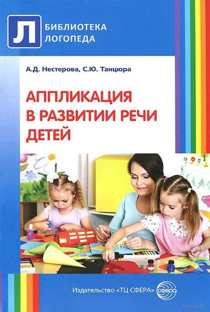 Аппликация в развитии речи детей. Антонина Нестерова, Снежана Танцюра