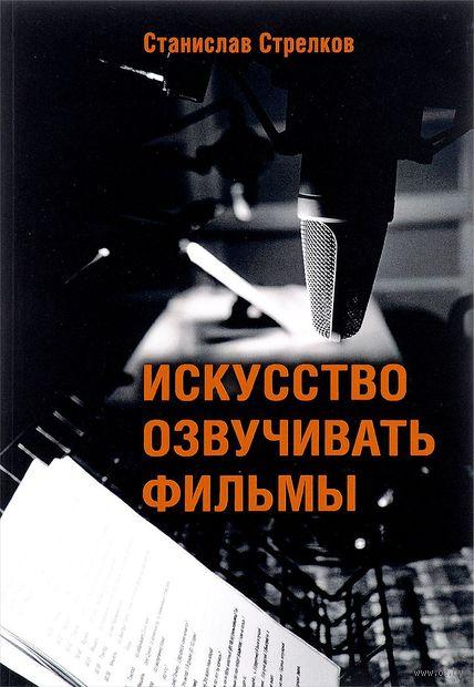 Искусство озвучивать фильмы. Станислав Стрелков