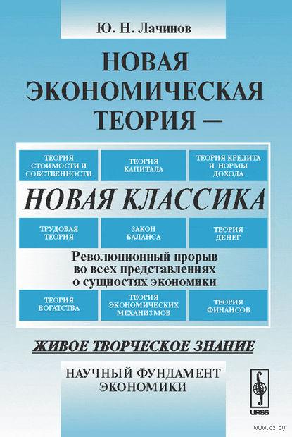 Новая экономическая теория - новая классика. Революционный прорыв во всех представлениях о сущностях экономики. Юрий Лачинов