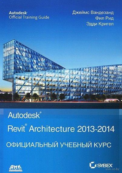 Autodesk: Revit Architecture 2013-2014. Официальный учебный курс. Фил Рид, Эдди Крюгель, Джеймс Вандезанд