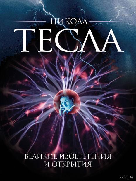 Никола Тесла. Великие изобретения и открытия. О. Файг