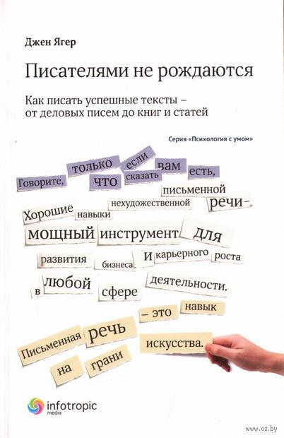 Писателями не рождаются. Как писать успешные тексты - от деловых писем до книг и статей. Джен Ягер