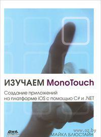 Изучаем MonoTouch. Создание приложений на платформе iOS с помощью C# и .NET. Майкл Блюстайн