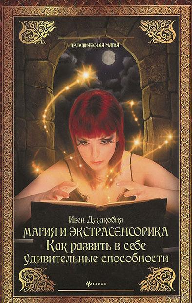 Магия и экстрасенсорика. Как развить в себе удивительные способности. Ивен Джакобия