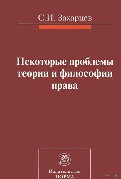 Некоторые проблемы теории и философии права. Сергей Захарцев