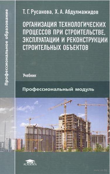 Организация технологических процессов при строительстве, эксплуатации и реконструкции строительных объектов. Т. Русанова, Х. Абдулмажидов
