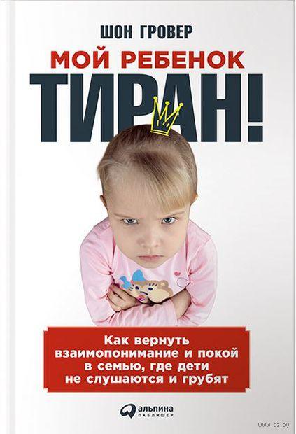Мой ребенок – тиран! Как вернуть взаимопонимание и покой в семью, где дети не слушаются и грубят. Шон Гровер