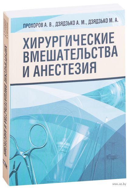 Хирургические вмешательства и анестезия. А. Прохоров, А. Дзядзько, М. Дзядзько