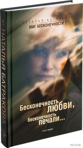 Миг бесконечности 2. Бесконечность любви, бесконечность печали.  Книга первая. Наталья Батракова