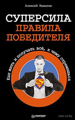 Суперсила. Правила победителя. Как жить и получать все, к чему стремишься. А. Маматов