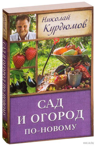 Сад и огород по-новому. Николай Курдюмов