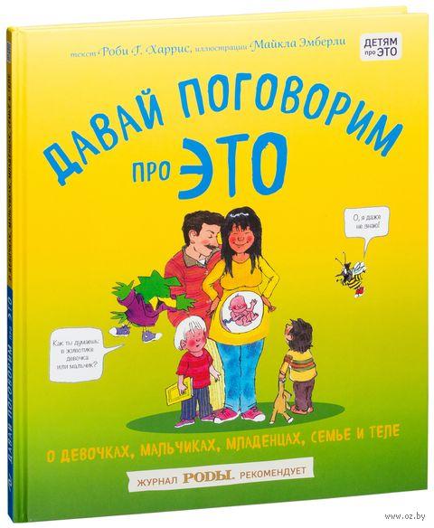 Давай поговорим про ЭТО: о девочках, мальчиках, младенцах, семьях и теле. Робби Харрис, Майкл Эмберли