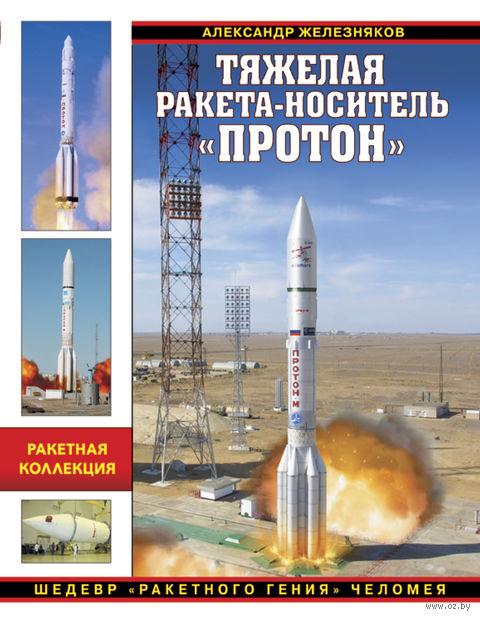 """Тяжелая ракета-носитель """"Протон"""". Шедевр """"ракетного гения"""" Челомея. Александр Железняков"""