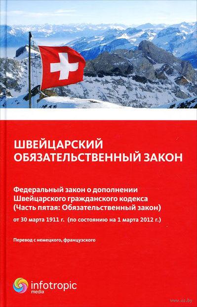 Швейцарский обязательственный закон. Федеральный закон о дополнении Швейцарского гражданского кодекса (Часть 5. Обязательный закон)