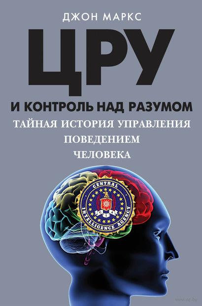 ЦРУ и контроль над разумом. Тайная история управления поведением человека. Джон Маркс