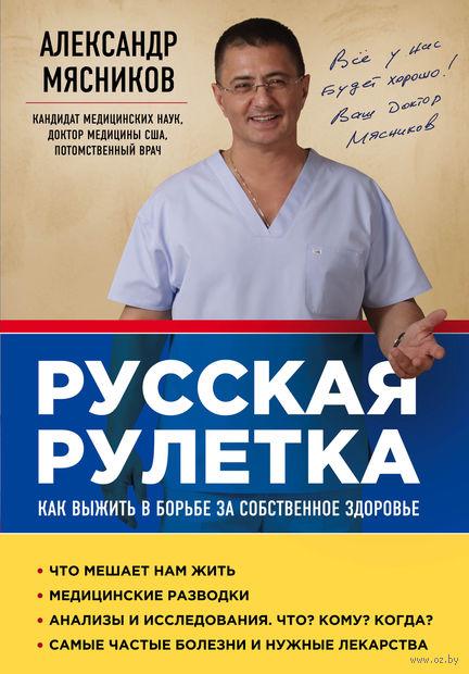 Русская рулетка. Как выжить в борьбе за собственное здоровье. Александр  Мясников