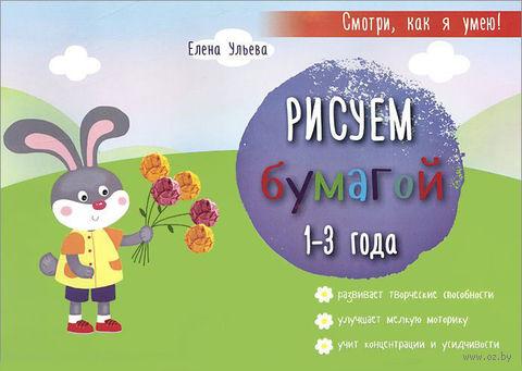 Рисуем бумагой. 1-3 года. Елена Ульева