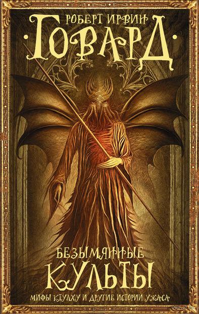 Безымянные культы: Мифы Ктулху и другие истории ужаса. Роберт Говард
