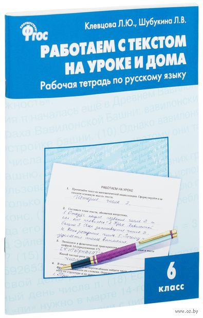 Работаем с текстом на уроке и дома. 6 класс. Людмила Клевцова, Лидия Шубукина