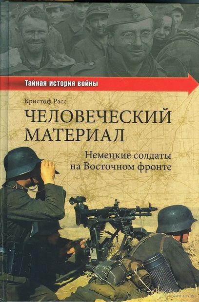 Человеческий материал. Немецкие солдаты на Восточном фронте. Кристоф Расс